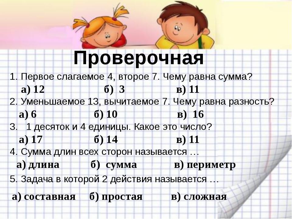 Проверочная а) 12 б) 3 1. Первое слагаемое 4, второе 7. Чему равна сумма? 2....