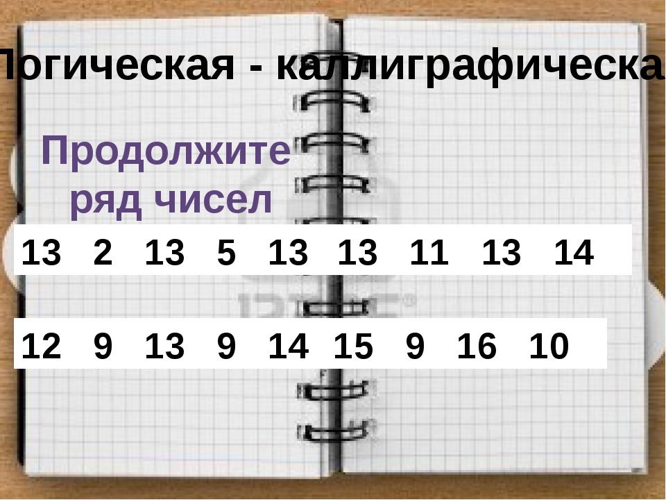 Логическая - каллиграфическая Продолжите ряд чисел 13 2 13 5 13 8 … 13 11 13...