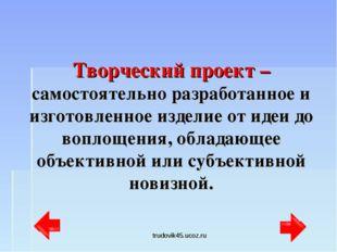 trudovik45.ucoz.ru Творческий проект – самостоятельно разработанное и изготов