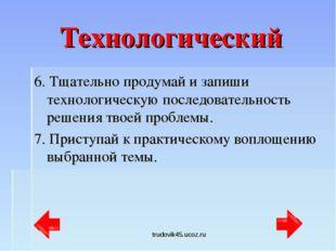 trudovik45.ucoz.ru Технологический 6. Тщательно продумай и запиши технологиче