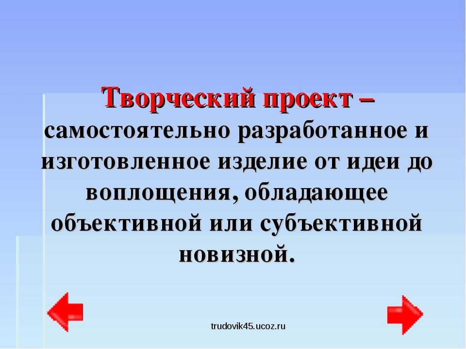 trudovik45.ucoz.ru Творческий проект – самостоятельно разработанное и изготов...