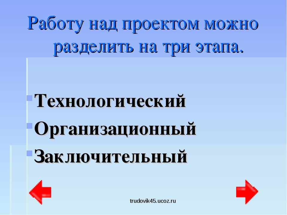 trudovik45.ucoz.ru Работу над проектом можно разделить на три этапа. Технолог...