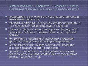 Педагоги- гуманисты: Д. Джайнотта, К. Роджера и А. Адлера, рекомендуют педаго