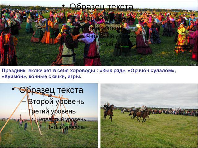 Праздник включает в себя хороводы : «Кык ряд», «Орччöн сулалöм», «Куимöн», к...