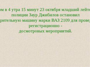 Утром в 4 утра 15 минут 23 октября младший лейтенант полиции Заур Джибилов ос