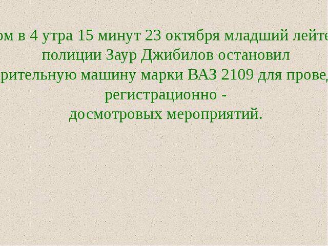 Утром в 4 утра 15 минут 23 октября младший лейтенант полиции Заур Джибилов ос...