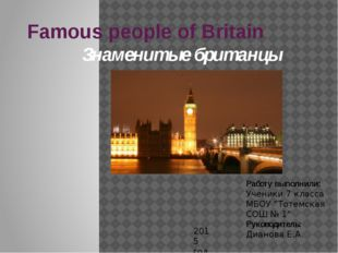 Famous people of Britain Знаменитые британцы Работу выполнили: Ученики 7 клас