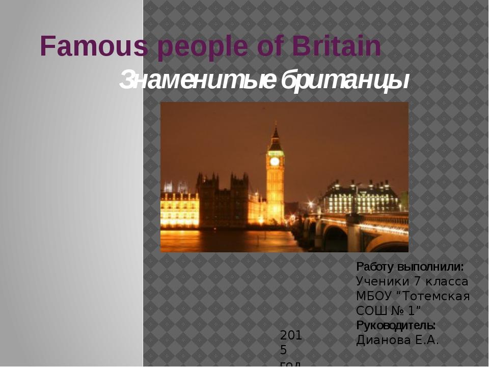 Famous people of Britain Знаменитые британцы Работу выполнили: Ученики 7 клас...