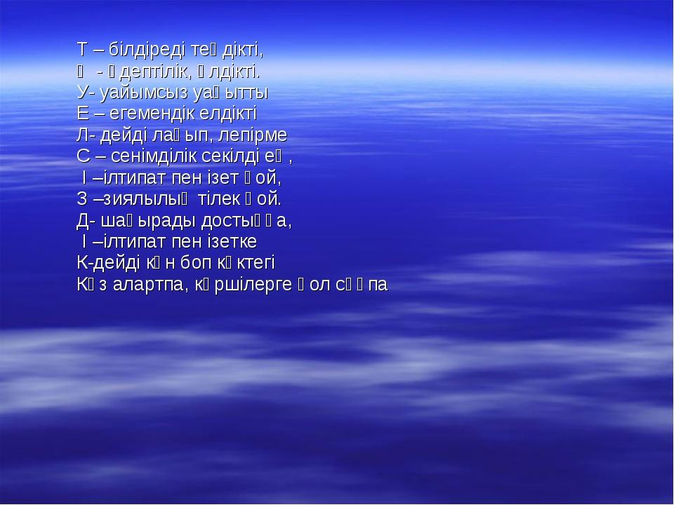 Т – білдіреді теңдікті, Ә - әдептілік, әлдікті. У- уайымсыз уақытты Е – егем...