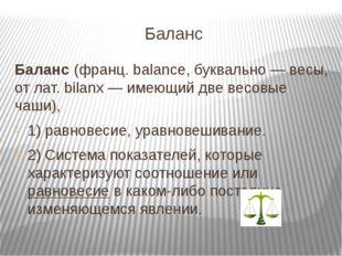 Баланс Баланс (франц. balance, буквально — весы, от лат. bilanx — имеющий две