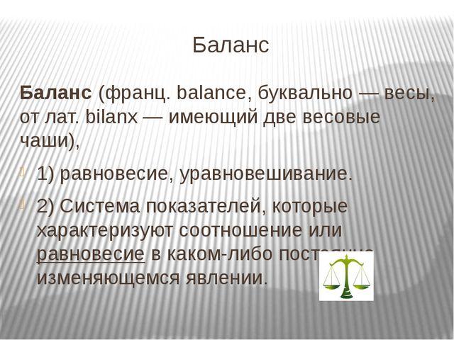 Баланс Баланс (франц. balance, буквально — весы, от лат. bilanx — имеющий две...