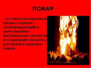 ПОЖАР - - это неконтролируемый процесс горения, сопровождающийся уничтожением
