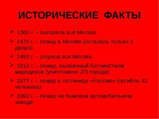 ИСТОРИЧЕСКИЕ ФАКТЫ 1365 г. – выгорела вся Москва 1470 г. – пожар в Москве (ос