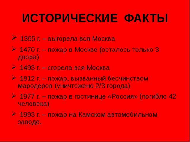 ИСТОРИЧЕСКИЕ ФАКТЫ 1365 г. – выгорела вся Москва 1470 г. – пожар в Москве (ос...