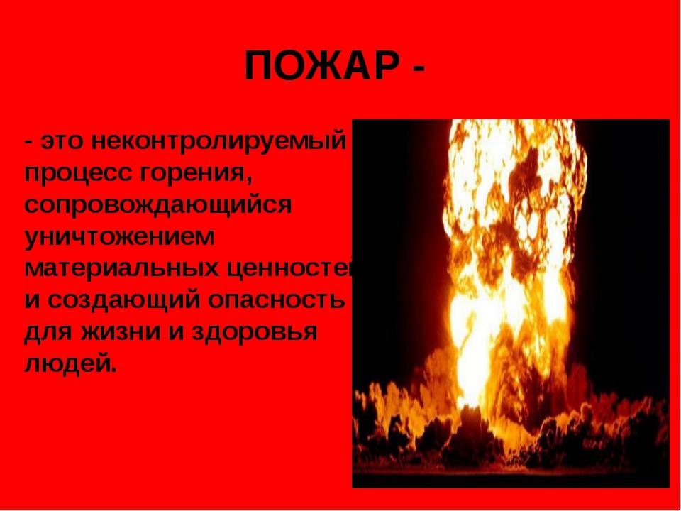 ПОЖАР - - это неконтролируемый процесс горения, сопровождающийся уничтожением...