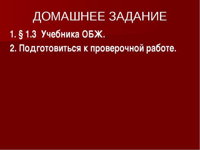 ДОМАШНЕЕ ЗАДАНИЕ 1. § 1.3 Учебника ОБЖ. 2. Подготовиться к проверочной работе.