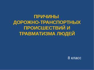 ПРИЧИНЫ ДОРОЖНО-ТРАНСПОРТНЫХ ПРОИСШЕСТВИЙ И ТРАВМАТИЗМА ЛЮДЕЙ 8 класс