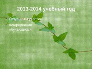 2013-2014 учебный год Результаты участия Конференции обучающихся