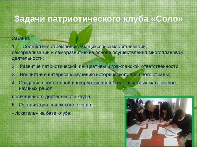 Задачи патриотического клуба «Соло» Задачи: 1. Содействие стремлению учащихся...