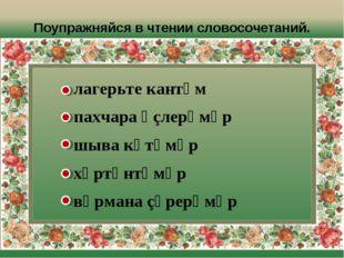 Поупражняйся в чтении словосочетаний. лагерьте кантӑм пахчара ӗçлерӗмӗр шыва