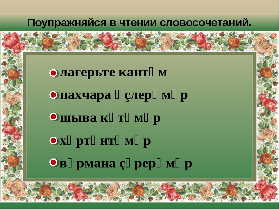 Поупражняйся в чтении словосочетаний. лагерьте кантӑм пахчара ӗçлерӗмӗр шыва...