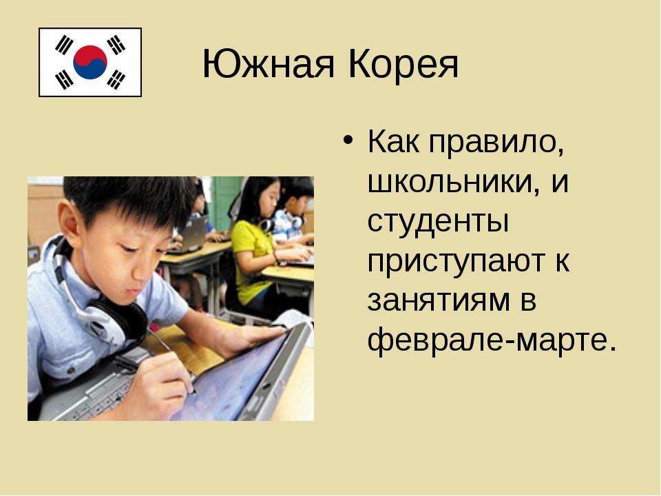 Южная Корея Как правило, школьники, и студенты приступают к занятиям в феврал...