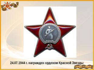 24.07.1944 г. награжден орденом Красной Звезды