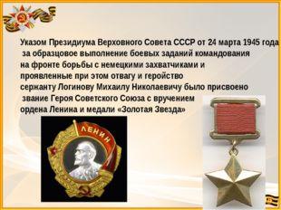 Указом Президиума Верховного Совета СССР от 24 марта 1945 года за образцовое
