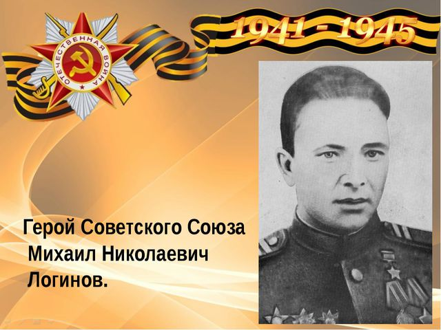 Герой Советского Союза Михаил Николаевич Логинов.