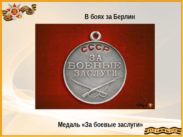 В боях за Берлин Медаль «За боевые заслуги»