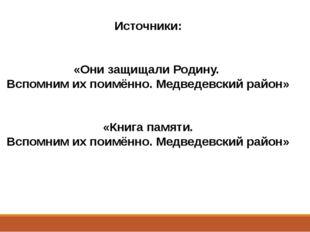 Источники: «Они защищали Родину. Вспомним их поимённо. Медведевский район» «К