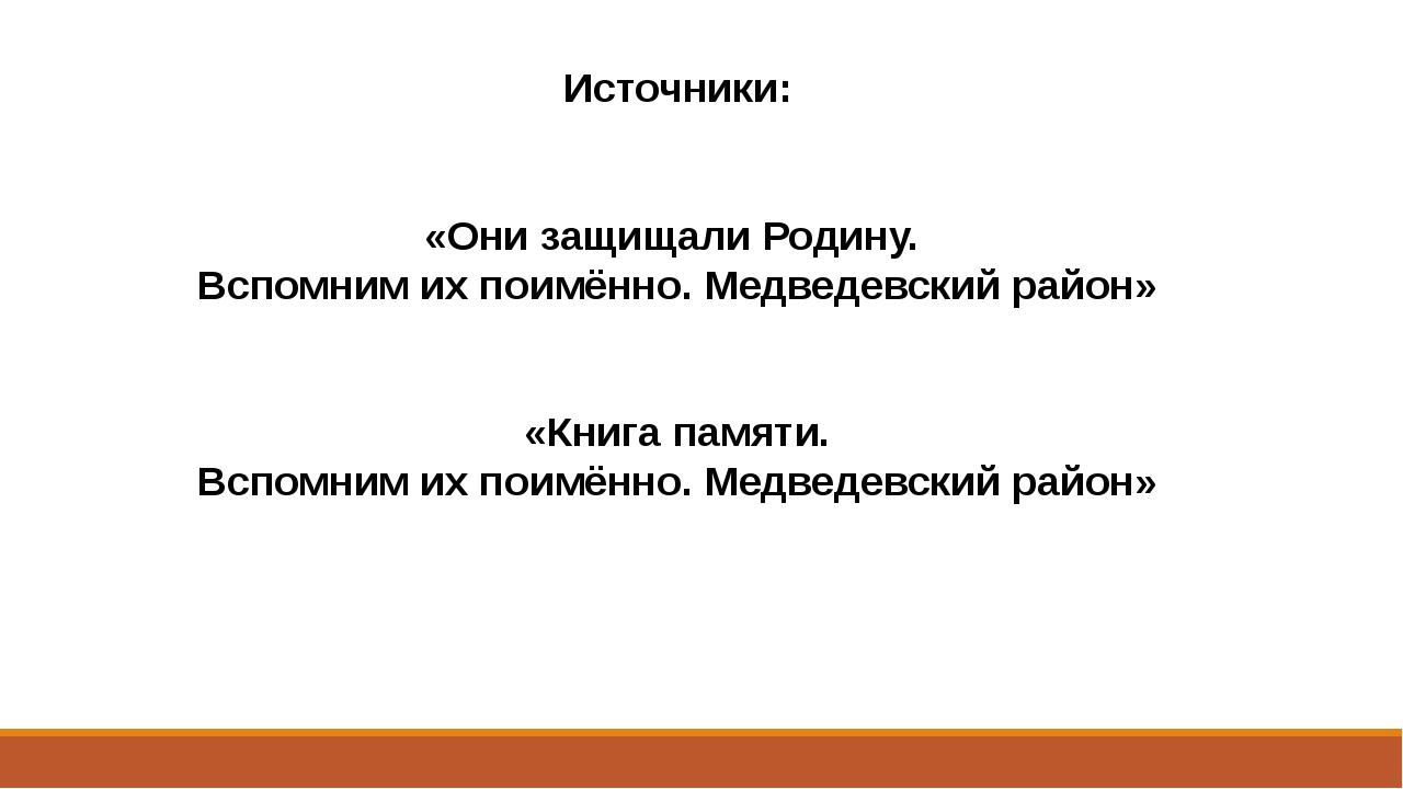 Источники: «Они защищали Родину. Вспомним их поимённо. Медведевский район» «К...