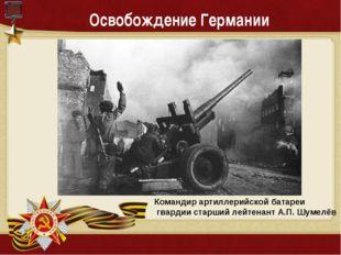 Освобождение Германии Командир артиллерийской батареи гвардии старший лейтена
