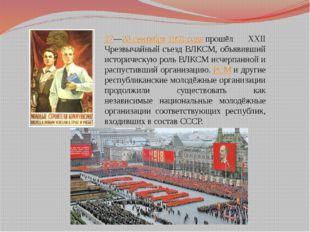 27—28 сентября1991 годапрошёл XXII Чрезвычайный съезд ВЛКСМ, объявивший ист