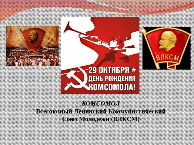 КОМСОМОЛ Всесоюзный Ленинский Коммунистический Союз Молодежи (ВЛКСМ)