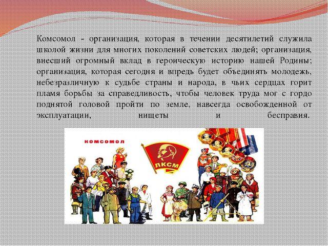 Комсомол - организация, которая в течении десятилетий служила школой жизни дл...