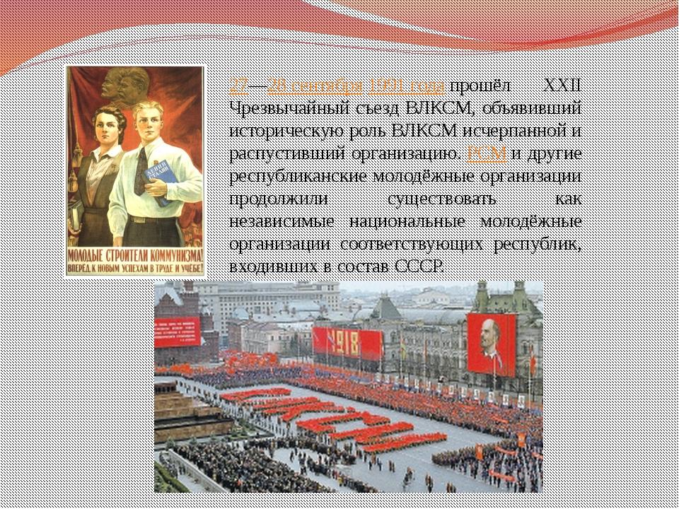 27—28 сентября1991 годапрошёл XXII Чрезвычайный съезд ВЛКСМ, объявивший ист...