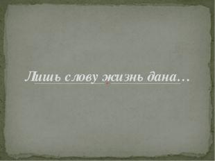 Лишь слову жизнь дана…