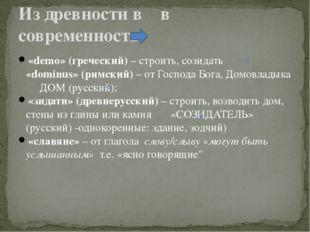 «demo» (греческий) – строить, созидать «dominus» (римский) – от Господа Бога,