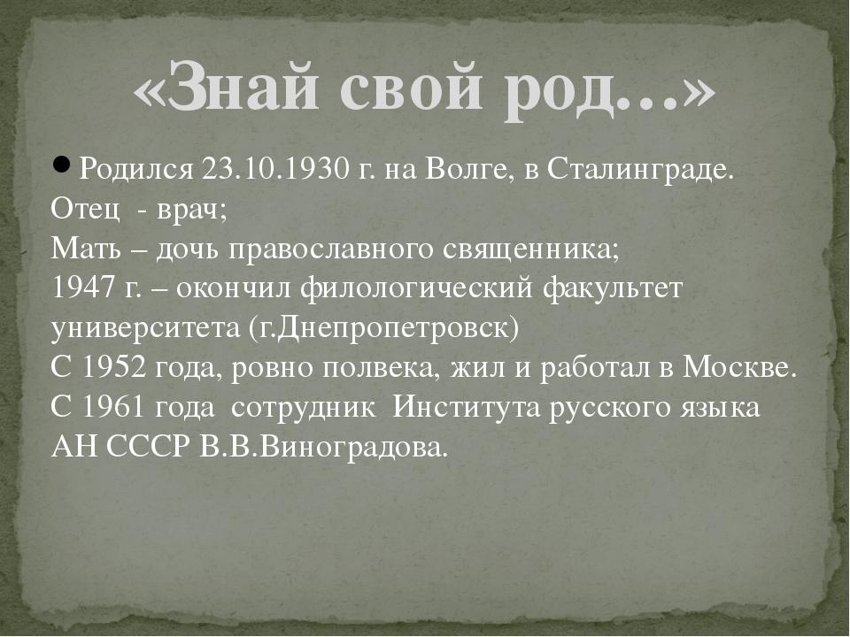 Родился 23.10.1930 г. на Волге, в Сталинграде. Отец - врач; Мать – дочь право...