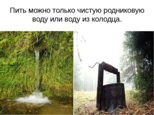 Пить можно только чистую родниковую воду или воду из колодца.