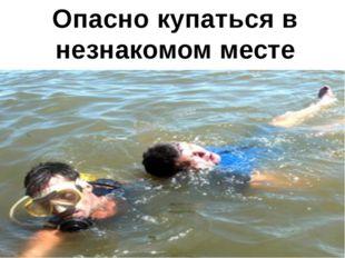 Опасно купаться в незнакомом месте