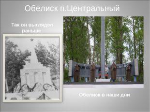 Обелиск п.Центральный Так он выглядел раньше Обелиск в наши дни