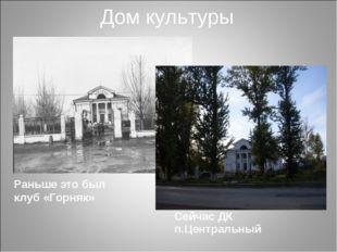 Дом культуры Раньше это был клуб «Горняк» Сейчас ДК п.Центральный