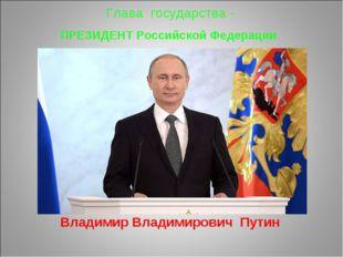 Глава государства - ПРЕЗИДЕНТ Российской Федерации Владимир Владимирович Путин