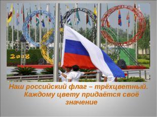 Наш российский флаг – трёхцветный. Каждому цвету придаётся своё значение