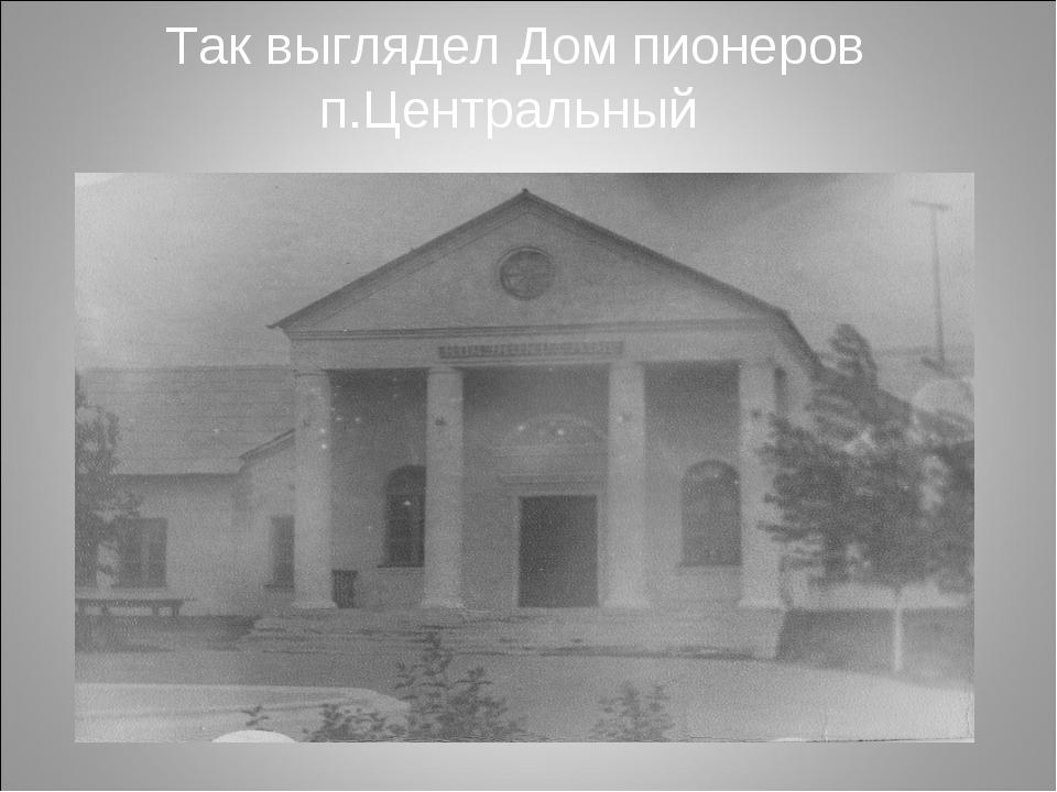 Так выглядел Дом пионеров п.Центральный