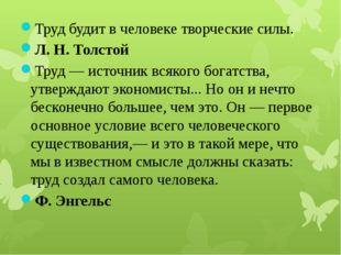 Труд будит в человеке творческие силы. Л. Н. Толстой Труд — источник всякого