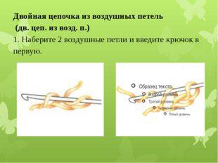 Двойная цепочка из воздушных петель (дв. цеп. из возд. п.) 1. Наберите 2 воз