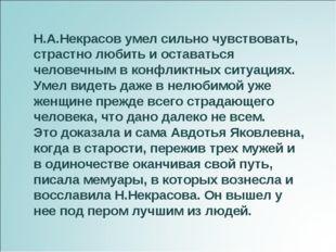 Н.А.Некрасов умел сильно чувствовать, страстно любить и оставаться человечным